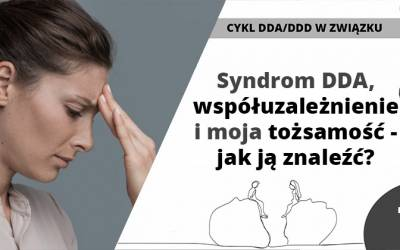 Syndrom DDA, współuzależnienie imoja tożsamość – jak ją znaleźć?